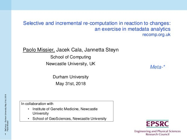 1 ReComp–DurhamUniversityMay31st,2018 PaoloMissier Selective and incremental re-computation in reaction to changes: an exe...