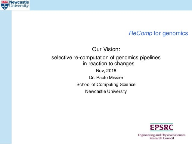 ReComp for genomics Our Vision: selective re-computation of genomics pipelines in reaction to changes Nov, 2016 Dr. Paolo ...