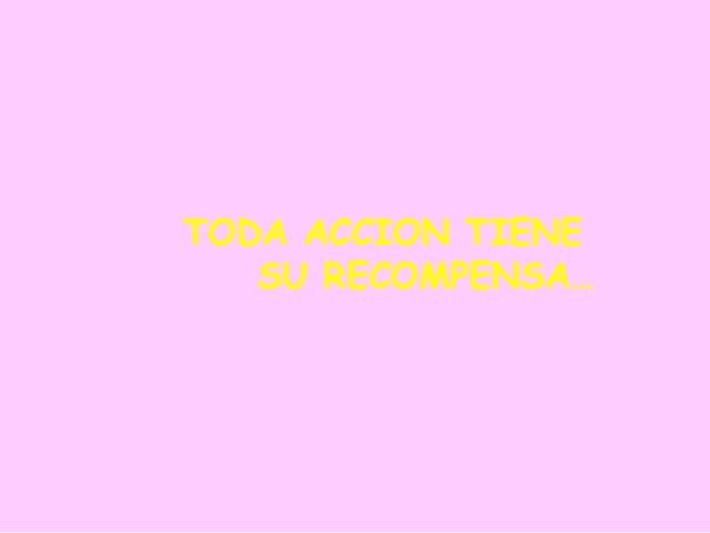 TODA ACCION TIENE SU RECOMPENSA…