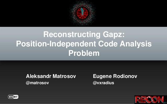 Reconstructing Gapz: Position-Independent Code Analysis Problem Aleksandr Matrosov Eugene Rodionov @matrosov @vxradius