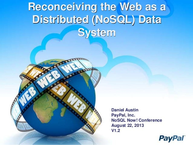 Reconceiving the Web as a Distributed (NoSQL) Data System Daniel Austin PayPal, Inc. NoSQL Now! Conference August 22, 2013...