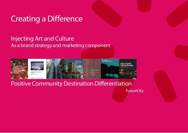 Creating a DifferenceInjecting Art and CultureAs a brand strategy and marketing componentPositive Community Destination Di...