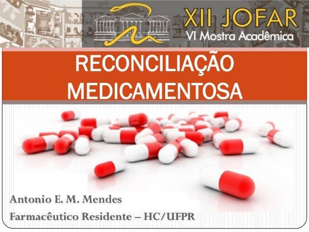 RECONCILIAÇÃO MEDICAMENTOSA Antonio E. M. Mendes Farmacêutico Residente – HC/UFPR