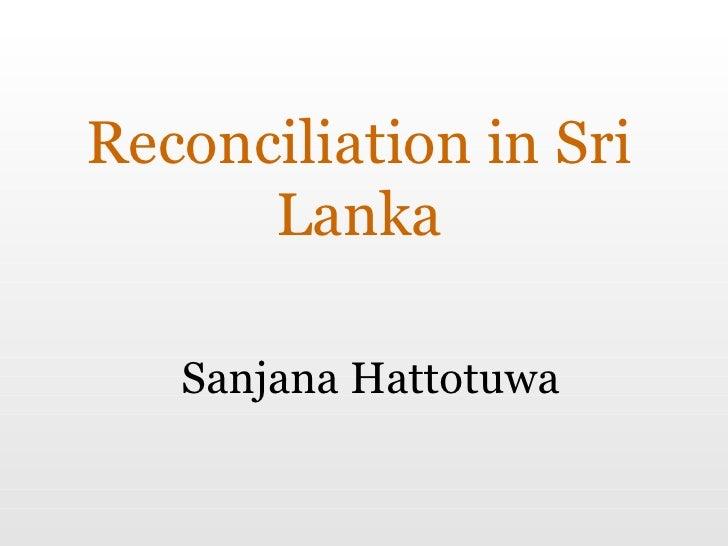 Reconciliation in Sri Lanka Sanjana Hattotuwa