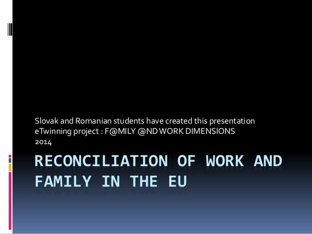 RECONCILIATION OF WORK AND FAMILY IN THE EU Slovak and Romanian students have created this presentation eTwinning project ...