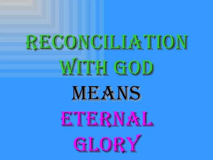 <ul><li>Reconciliation </li></ul><ul><li>With God </li></ul><ul><li>Means </li></ul><ul><li>Eternal </li></ul><ul><li>Glor...