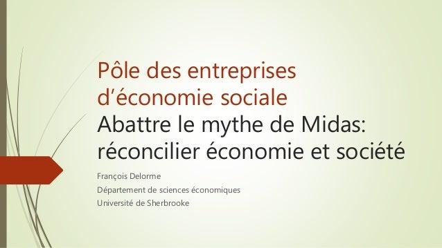 Pôle des entreprises d'économie sociale Abattre le mythe de Midas: réconcilier économie et société François Delorme Départ...