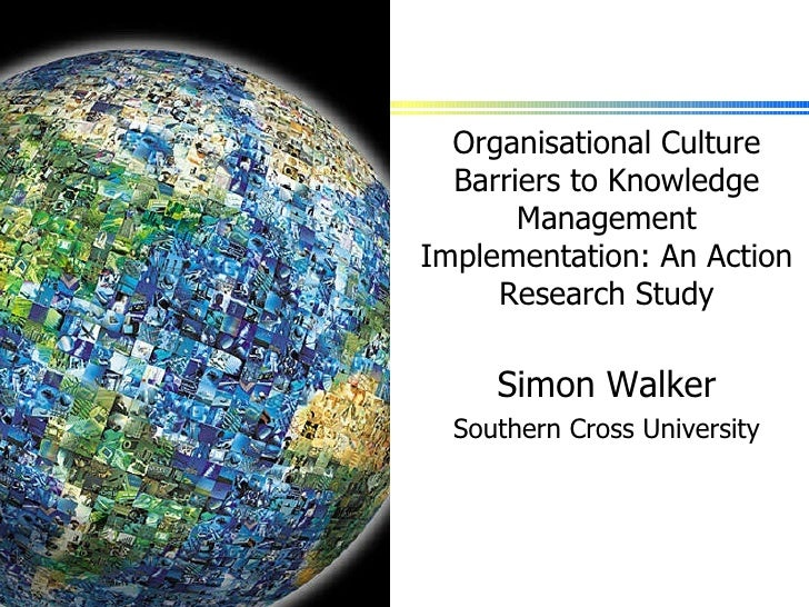 Organisational Culture Barriers to Knowledge Management Implementation: An Action Research Study Simon Walker Southern Cro...