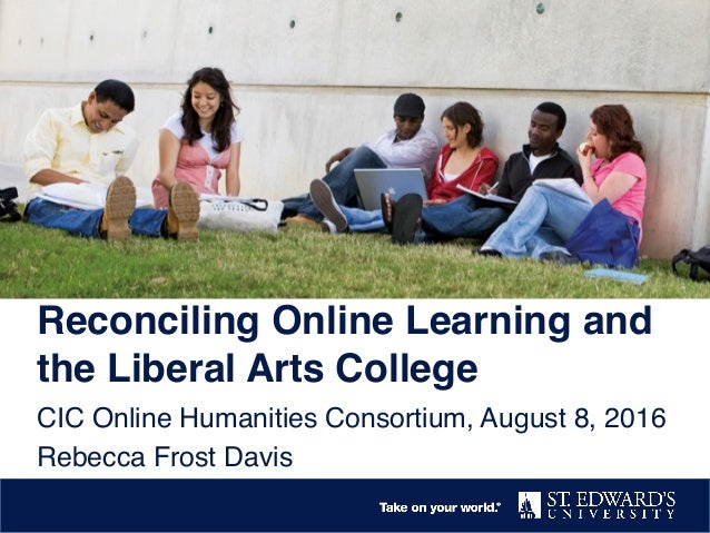 Reconciling Online Learning and the Liberal Arts College CIC Online Humanities Consortium, August 8, 2016 Rebecca Frost Da...