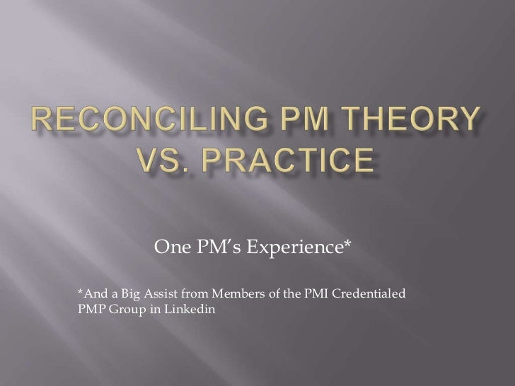 Reconciling PM Theory vs. Practice<br />One PM's Experience*<br />*And a Big Assist from Members of the PMI Credentialed P...