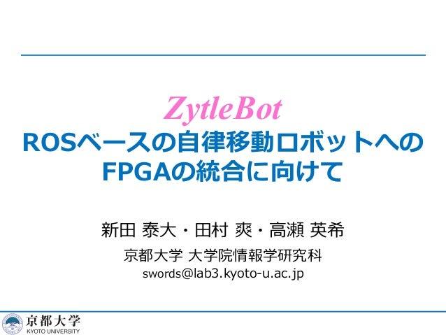 ZytleBot ROSベースの⾃律移動ロボットへの FPGAの統合に向けて 新⽥ 泰⼤・⽥村 爽・⾼瀬 英希 京都⼤学 ⼤学院情報学研究科 swords@lab3.kyoto-u.ac.jp