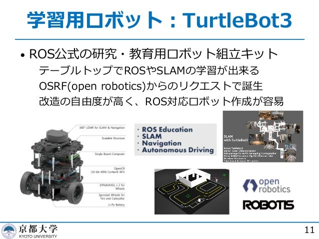 学習⽤ロボット︓TurtleBot3 • ROS公式の研究・教育⽤ロボット組⽴キット  テーブルトップでROSやSLAMの学習が出来る  OSRF(open robotics)からのリクエストで誕⽣  改造の⾃由度が⾼く、ROS対応ロボッ...