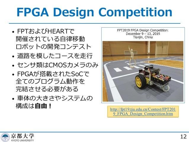 FPGA Design Competition • FPTおよびHEARTで 開催されている⾃律移動 ロボットの開発コンテスト • 道路を模したコースを⾛⾏ • センサ類はCMOSカメラのみ • FPGAが搭載されたSoCで 全てのプログラム動...