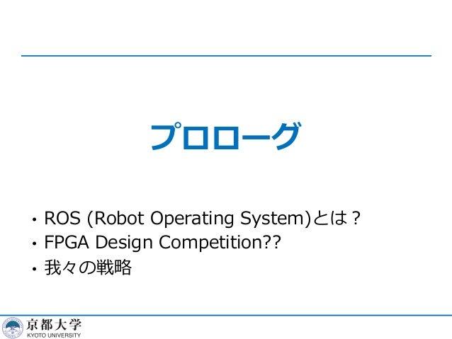 プロローグ • ROS (Robot Operating System)とは︖ • FPGA Design Competition?? • 我々の戦略