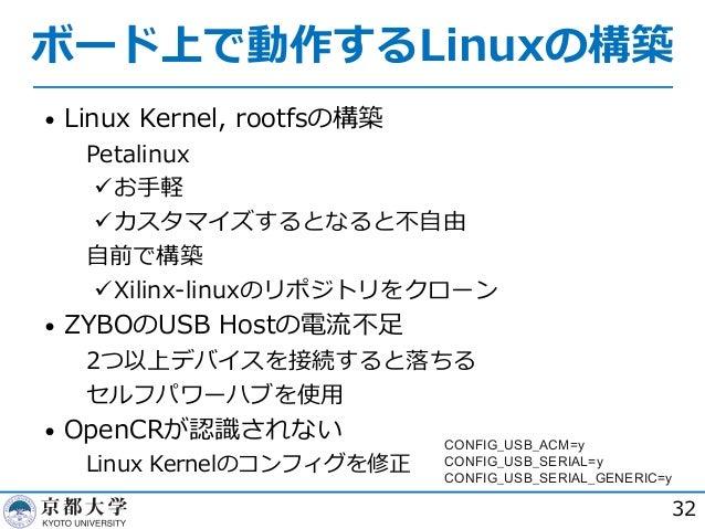 ボード上で動作するLinuxの構築 • Linux Kernel, rootfsの構築  Petalinux üお⼿軽 üカスタマイズするとなると不⾃由  ⾃前で構築 üXilinx-linuxのリポジトリをクローン • ZYBOのUSB ...