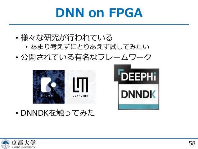 DNN on FPGA 58 • 様々な研究が⾏われている • あまり考えずにとりあえず試してみたい • 公開されている有名なフレームワーク • DNNDKを触ってみた