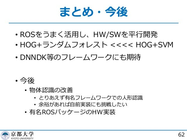 まとめ・今後 62 • ROSをうまく活⽤し、HW/SWを平⾏開発 • HOG+ランダムフォレスト <<<< HOG+SVM • DNNDK等のフレームワークにも期待 • 今後 • 物体認識の改善 • とりあえず有名フレームワークでの⼈形認識 ...
