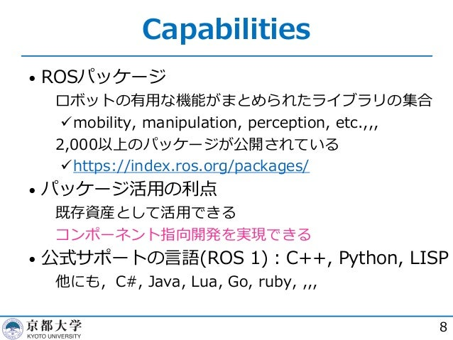 Capabilities • ROSパッケージ  ロボットの有⽤な機能がまとめられたライブラリの集合 ümobility, manipulation, perception, etc.,,,  2,000以上のパッケージが公開されている ü...