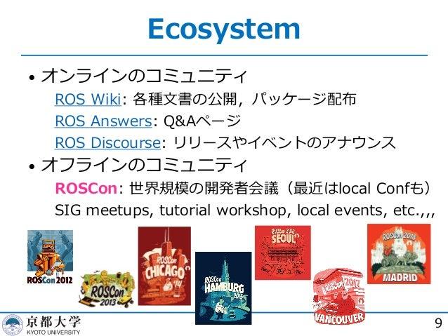 Ecosystem • オンラインのコミュニティ  ROS Wiki: 各種⽂書の公開,パッケージ配布  ROS Answers: Q&Aページ  ROS Discourse: リリースやイベントのアナウンス • オフラインのコミュニティ...