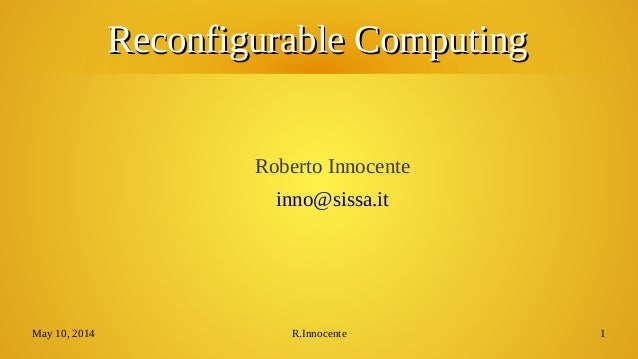 May 10, 2014 R.Innocente 1 Reconfigurable ComputingReconfigurable Computing Roberto Innocente inno@sissa.it