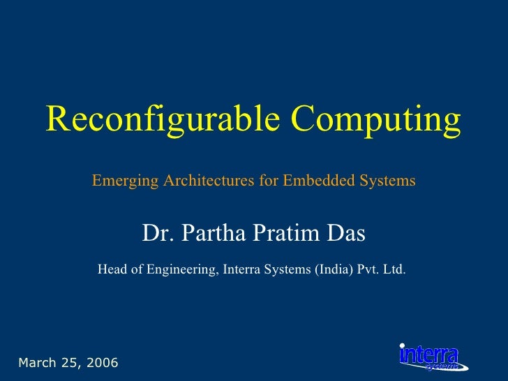 March 25, 2006 Reconfigurable Computing Dr. Partha Pratim Das Head of Engineering, Interra Systems (India) Pvt. Ltd.   Eme...