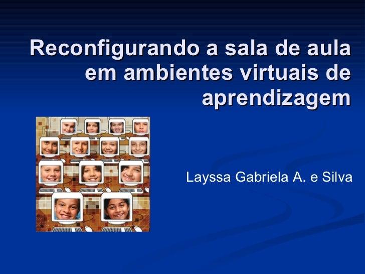 Reconfigurando a sala de aula em ambientes virtuais de aprendizagem Layssa Gabriela A. e Silva