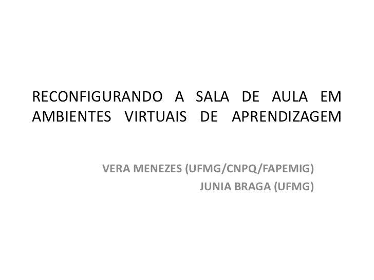RECONFIGURANDO A SALA DE AULA EM AMBIENTES VIRTUAIS DE APRENDIZAGEM <br />VERA MENEZES (UFMG/CNPQ/FAPEMIG)<br />JUNIA BRAG...