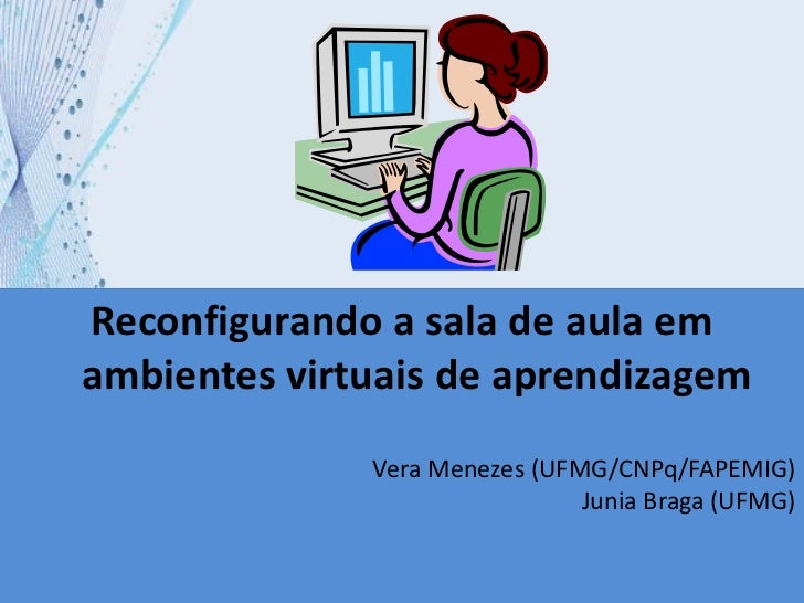 Reconfigurandoa sala de aula em ambientes virtuais de aprendizagem<br />Vera Menezes (UFMG/CNPq/FAPEMIG)Junia Braga (UFMG)...