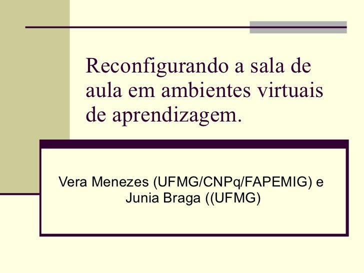 Reconfigurando a sala de aula em ambientes virtuais de aprendizagem.  Vera Menezes (UFMG/CNPq/FAPEMIG) e  Junia Braga ((UF...
