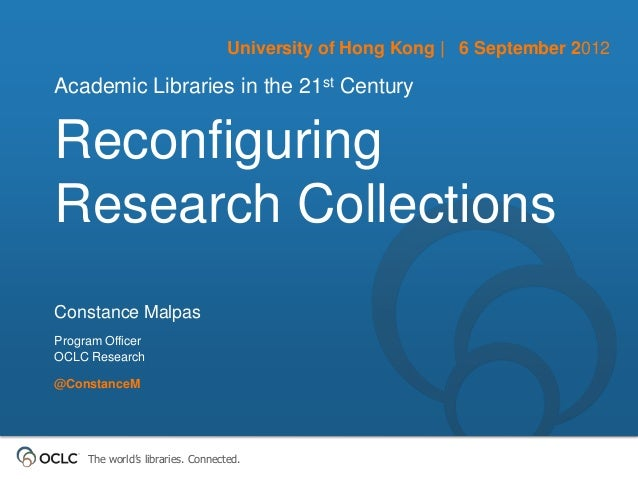 University of Hong Kong | 6 September 2012Academic Libraries in the 21st CenturyReconfiguringResearch CollectionsConstance...