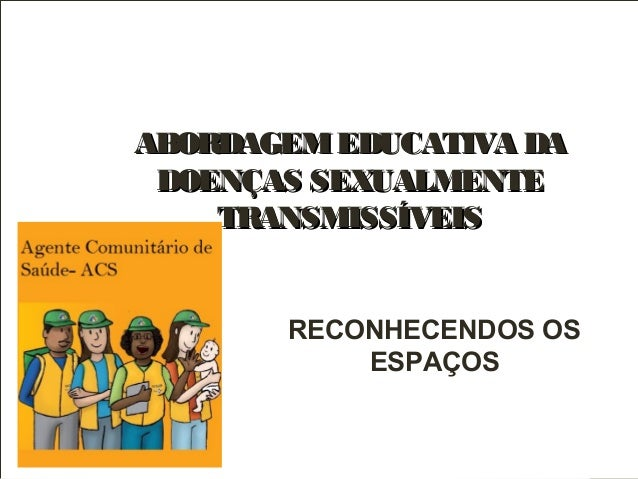 ABORDAGEMEDUCATIVA DAABORDAGEMEDUCATIVA DA DOENÇAS SEXUALMENTEDOENÇAS SEXUALMENTE TRANSMISSÍVEISTRANSMISSÍVEIS RECONHECEND...