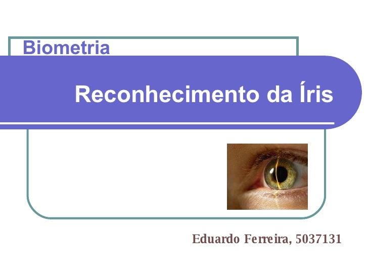 Reconhecimento da Íris   Eduardo Ferreira, 5037131 Biometria