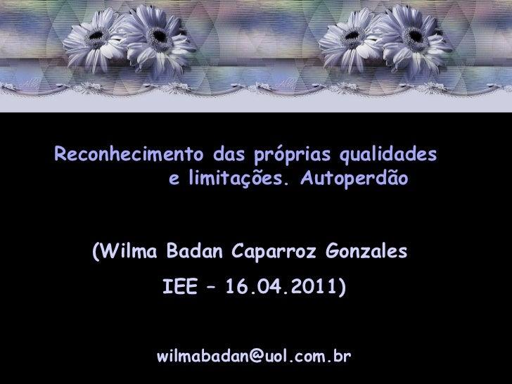 Reconhecimento das próprias qualidades  e limitações. Autoperdão (Wilma Badan Caparroz Gonzales  IEE – 16.04.2011) [email_...