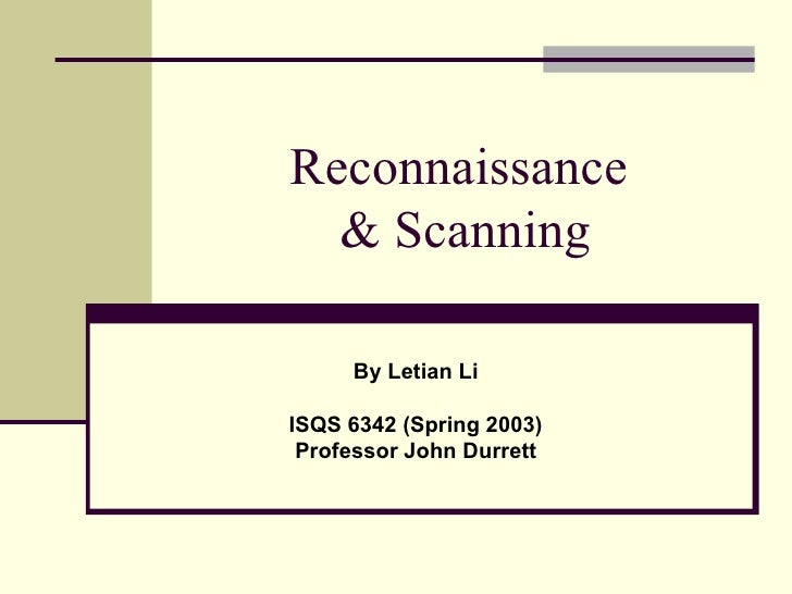 Reconnaissance  & Scanning By Letian Li ISQS 6342 (Spring 2003) Professor John Durrett