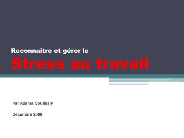 Reconnaitre et gérer le  Stress au travail  Par Adama Coulibaly  Décembre 2009