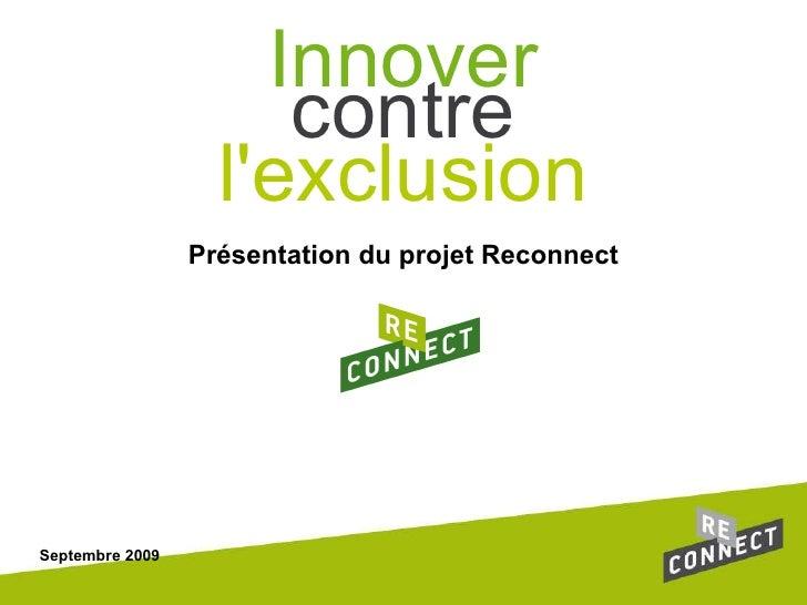 Présentation du projet Reconnect Septembre 2009 contre l'exclusion Innover