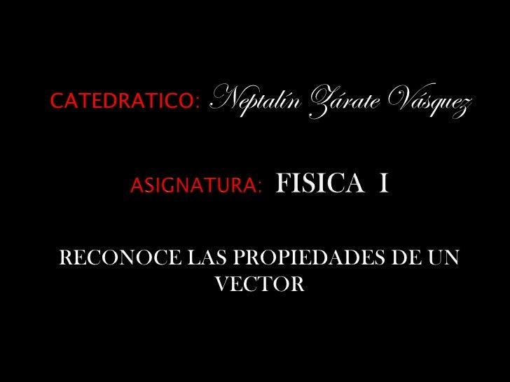 CATEDRATICO:   Neptalín Zárate VásquezRECONOCE LAS PROPIEDADES DE UN           VECTOR