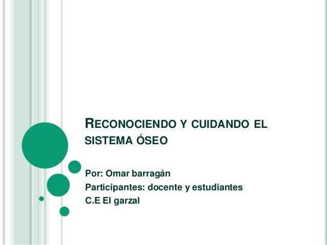RECONOCIENDO Y CUIDANDO ELSISTEMA ÓSEOPor: Omar barragánParticipantes: docente y estudiantesC.E El garzal