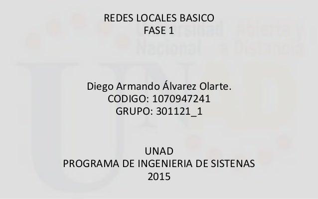 REDES LOCALES BASICO FASE 1 Diego Armando Álvarez Olarte. CODIGO: 1070947241 GRUPO: 301121_1 UNAD PROGRAMA DE INGENIERIA D...