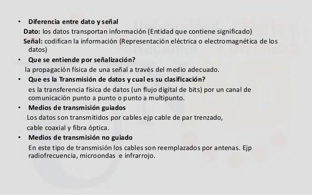 • Diferencia entre dato y señal Dato: los datos transportan información (Entidad que contiene significado) Señal: codifica...