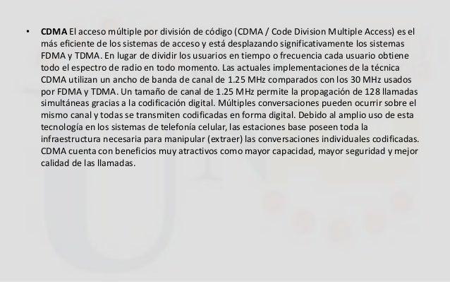 • CDMA El acceso múltiple por división de código (CDMA / Code Division Multiple Access) es el más eficiente de los sistema...