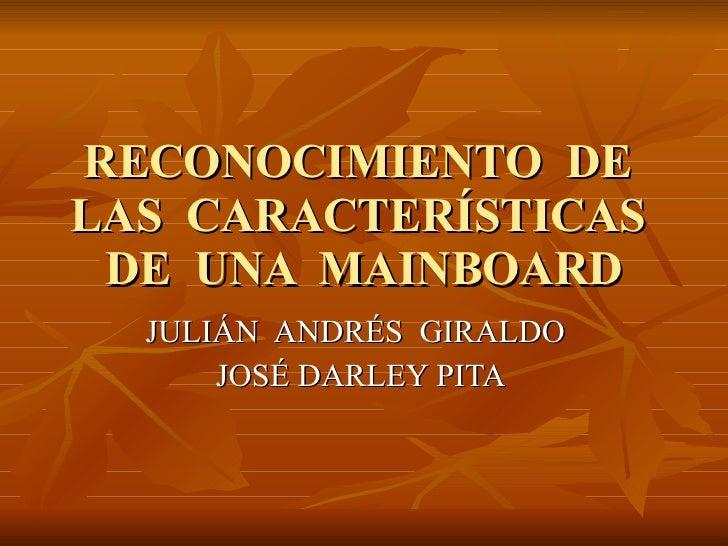 RECONOCIMIENTO  DE  LAS  CARACTERÍSTICAS  DE  UNA  MAINBOARD JULIÁN  ANDRÉS  GIRALDO JOSÉ DARLEY PITA