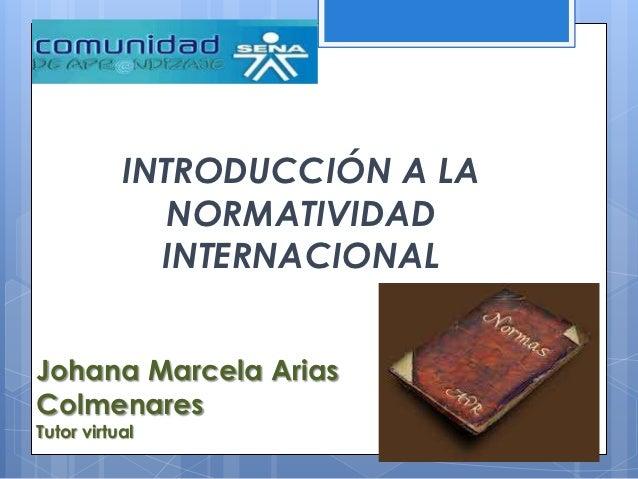 INTRODUCCIÓN A LA              NORMATIVIDAD             INTERNACIONALJohana Marcela AriasColmenaresTutor virtual