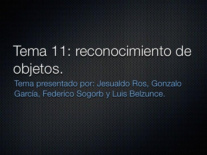 Tema 11: reconocimiento deobjetos.Tema presentado por: Jesualdo Ros, GonzaloGarcía, Federico Sogorb y Luis Belzunce.