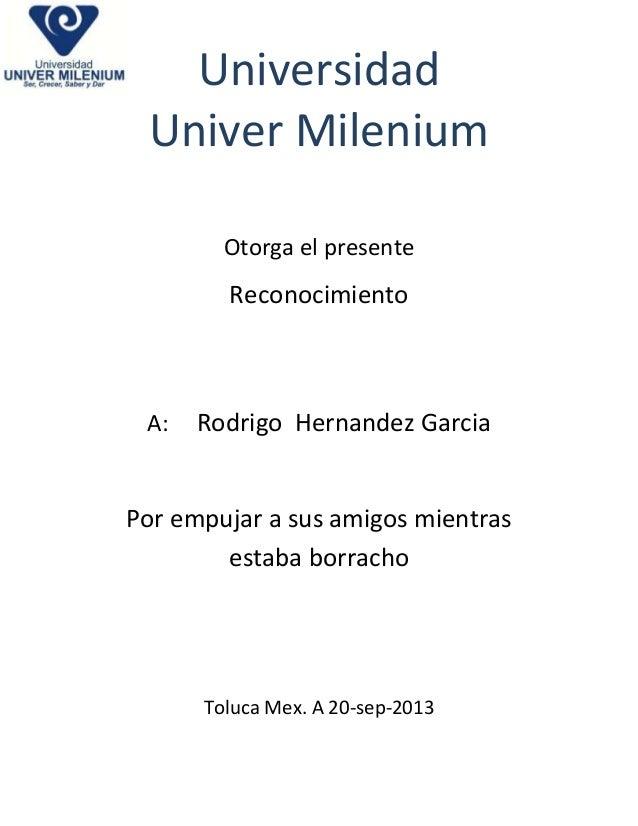 Universidad Univer Milenium Otorga el presente  Reconocimiento  A:  Rodrigo Hernandez Garcia  Por empujar a sus amigos mie...