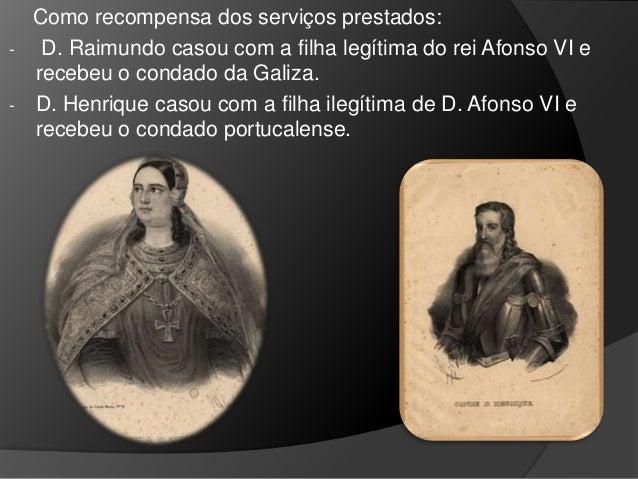Como recompensa dos serviços prestados: - D. Raimundo casou com a filha legítima do rei Afonso VI e recebeu o condado da G...