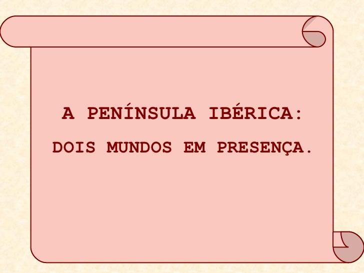 A PENÍNSULA IBÉRICA: DOIS MUNDOS EM PRESENÇA.