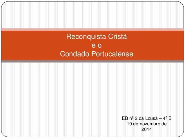 Reconquista Cristã  e o  Condado Portucalense  EB nº 2 da Lousã – 4º B  19 de novembro de  2014