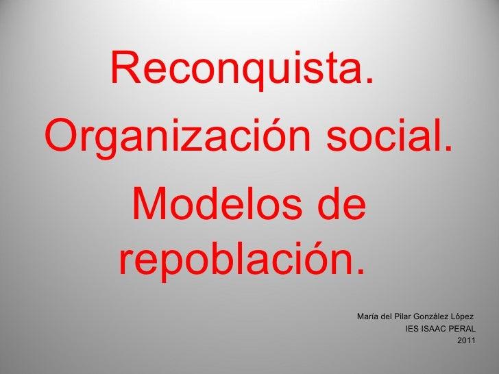 Reconquista.  Organización social. Modelos de repoblación.  María del Pilar González López  IES ISAAC PERAL 2011