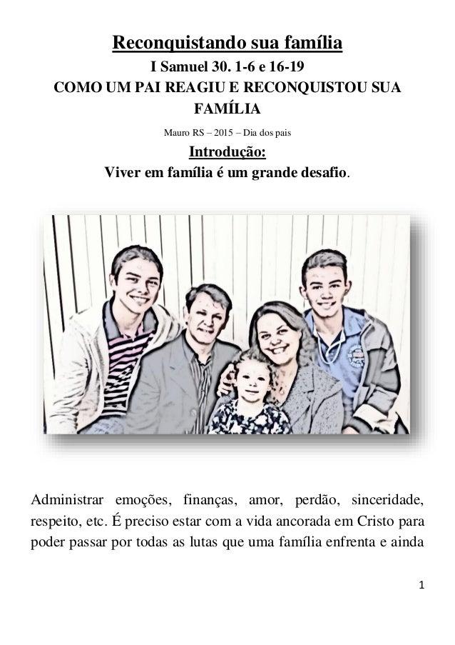 1 Reconquistando sua família I Samuel 30. 1-6 e 16-19 COMO UM PAI REAGIU E RECONQUISTOU SUA FAMÍLIA Mauro RS – 2015 – Dia ...